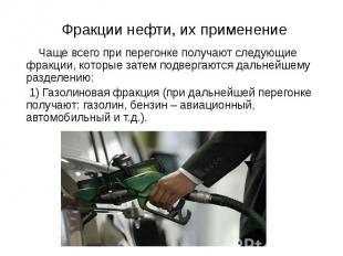 Фракции нефти, их применение Чаще всего при перегонке получают следующие фракции