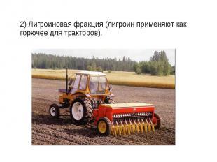 2) Лигроиновая фракция (лигроин применяют как горючее для тракторов).