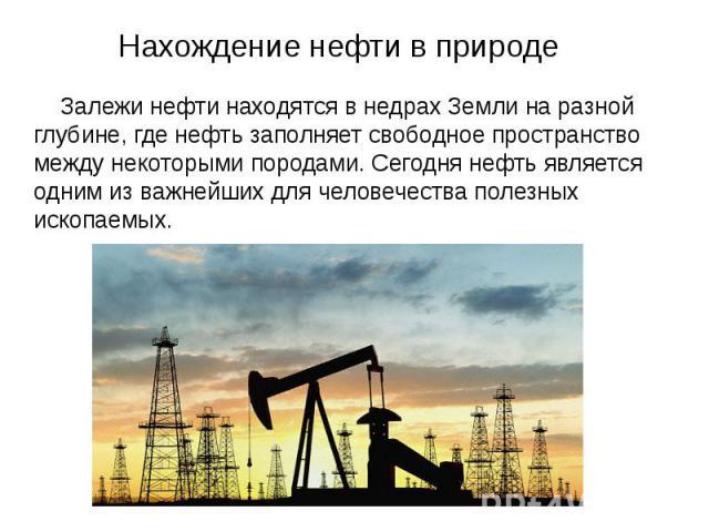 Нахождение нефти в природе Залежи нефти находятся в недрах Земли на разной глубине, где нефть заполняет свободное пространство между некоторыми породами. Сегодня нефть является одним из важнейших для человечества полезных ископаемых.