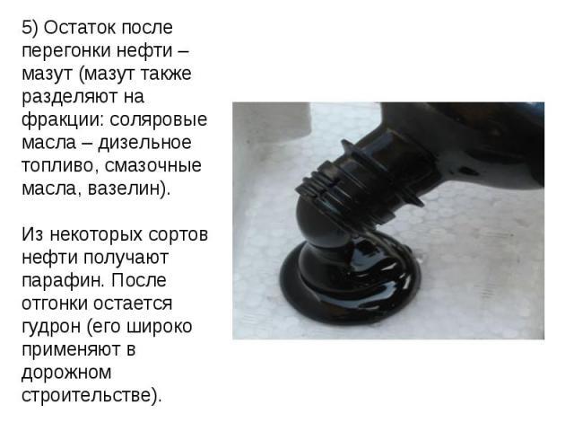 5) Остаток после перегонки нефти – мазут (мазут также разделяют на фракции: соляровые масла – дизельное топливо, смазочные масла, вазелин).Из некоторых сортов нефти получают парафин. После отгонки остается гудрон (его широко применяют в дорожном стр…