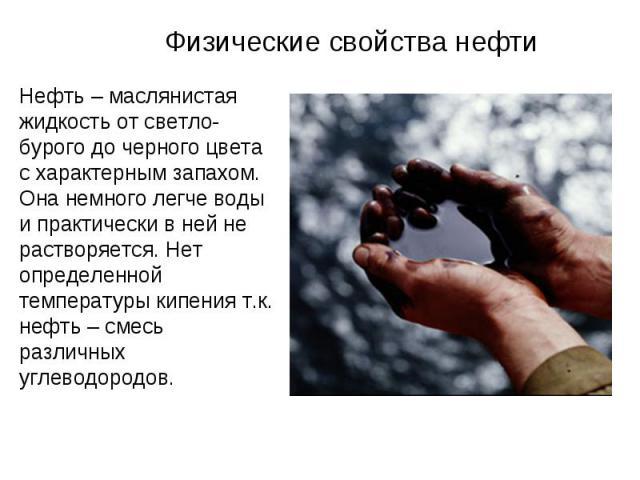 Нефть – маслянистая жидкость от светло-бурого до черного цвета с характерным запахом. Она немного легче воды и практически в ней не растворяется. Нет определенной температуры кипения т.к. нефть – смесь различных углеводородов.