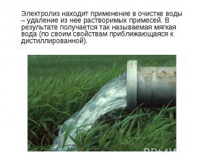 Электролиз находит применение в очистке воды – удаление из нее растворимых приме