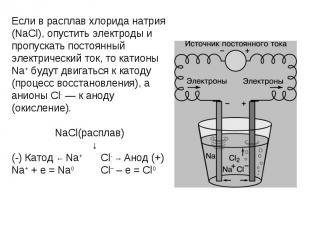 Если в расплав хлорида натрия (NaCl), опустить электроды и пропускать постоянный