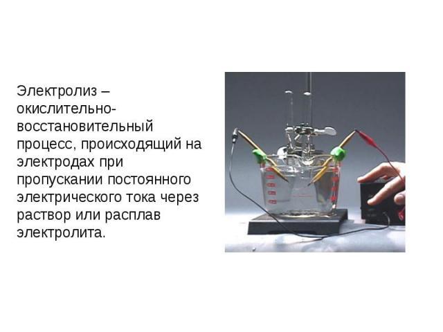 Электролиз – окислительно-восстановительный процесс, происходящий на электродах при пропускании постоянного электрического тока через раствор или расплав электролита.