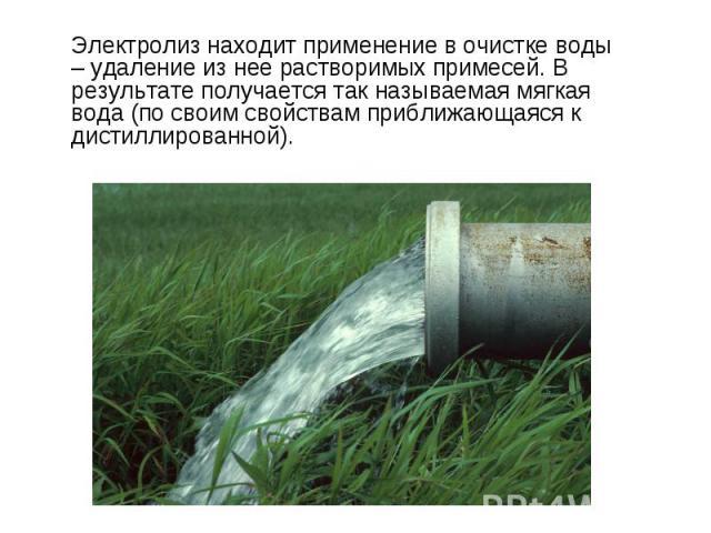 Электролиз находит применение в очистке воды – удаление из нее растворимых примесей. В результате получается так называемая мягкая вода (по своим свойствам приближающаяся к дистиллированной).