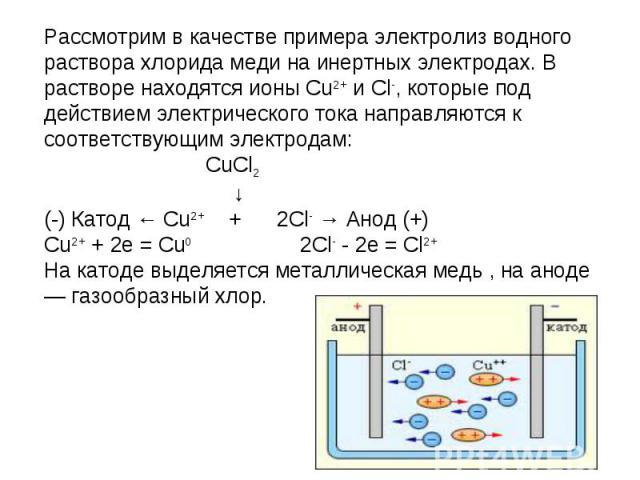 Рассмотрим в качестве примера электролиз водного раствора хлорида меди на инертных электродах. В растворе находятся ионы Cu2+ и Cl-, которые под действием электрического тока направляются к соответствующим электродам: CuCl2 ↓(-) Катод ← Cu2+ + 2Cl- …