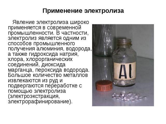 Явление электролиза широко применяется в современной промышленности. В частности, электролиз является одним из способов промышленного получения алюминия, водорода, а также гидроксида натрия, хлора, хлорорганических соединений, диоксида марганца, пер…