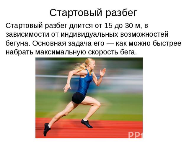 Стартовый разбегСтартовый разбег длится от 15 до 30 м, в зависимости от индивидуальных возможностей бегуна. Основная задача его — как можно быстрее набрать максимальную скорость бега.