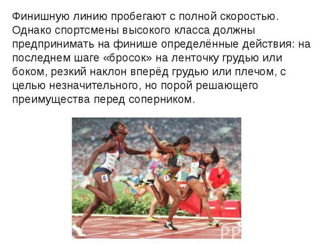 Финишную линию пробегают с полной скоростью. Однако спортсмены высокого класса должны предпринимать на финише определённые действия: на последнем шаге «бросок» на ленточку грудью или боком, резкий наклон вперёд грудью или плечом, с целью незначитель…