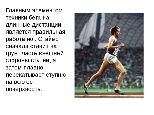 Главным элементом техники бега на длинные дистанции является правильная работа ног. Стайер сначала ставит на грунт часть внешней стороны ступни, а затем плавно перекатывает ступню на всю ее поверхность.Главным элементом техники бега на длинные диста…