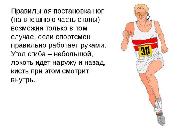 Правильная постановка ног (на внешнюю часть стопы) возможна только в том случае, если спортсмен правильно работает руками. Угол сгиба – небольшой, локоть идет наружу и назад, кисть при этом смотрит внутрь.Правильная постановка ног (на внешнюю часть …