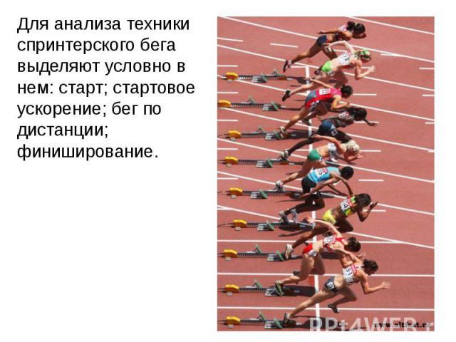 Для анализа техники спринтерского бега выделяют условно в нем: старт; стартовое ускорение; бег по дистанции; финиширование.Для анализа техники спринтерского бега выделяют условно в нем: старт; стартовое ускорение; бег по дистанции; финиширование.
