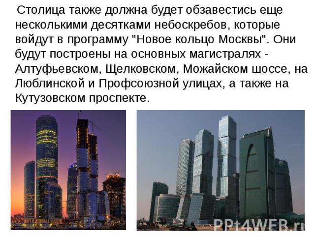 """Столица также должна будет обзавестись еще несколькими десятками небоскребов, которые войдут в программу """"Новое кольцо Москвы"""". Они будут построены на основных магистралях - Алтуфьевском, Щелковском, Можайском шоссе, на Люблинской и Профсо…"""