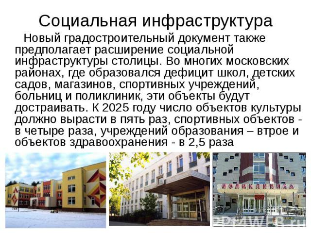 Социальная инфраструктура Новый градостроительный документ также предполагает расширение социальной инфраструктуры столицы. Во многих московских районах, где образовался дефицит школ, детских садов, магазинов, спортивных учреждений, больниц и поликл…