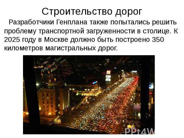 Строительство дорог Разработчики Генплана также попытались решить проблему транспортной загруженности в столице. К 2025 году в Москве должно быть построено 350 километров магистральных дорог.