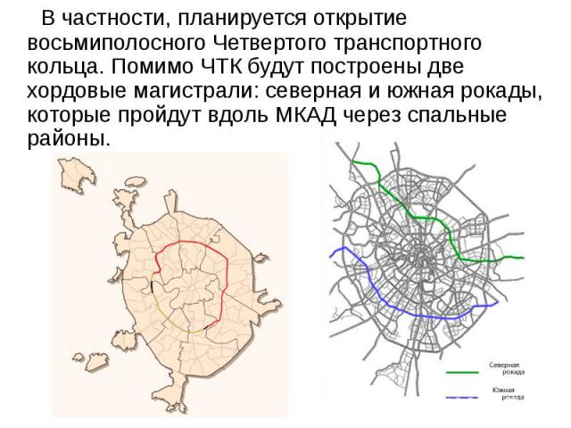 В частности, планируется открытие восьмиполосного Четвертого транспортного кольца. Помимо ЧТК будут построены две хордовые магистрали: северная и южная рокады, которые пройдут вдоль МКАД через спальные районы. В частности, планируется открытие восьм…