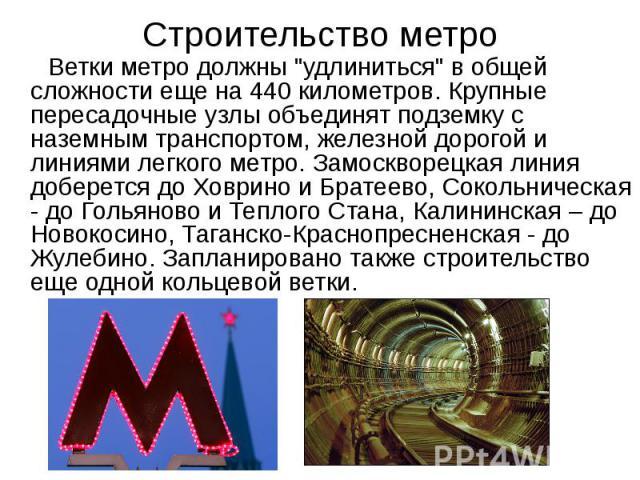 """Строительство метро Ветки метро должны """"удлиниться"""" в общей сложности еще на 440 километров. Крупные пересадочные узлы объединят подземку с наземным транспортом, железной дорогой и линиями легкого метро. Замоскворецкая линия доберется до Х…"""