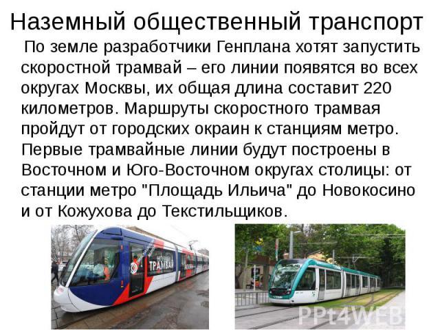 Наземный общественный транспорт По земле разработчики Генплана хотят запустить скоростной трамвай – его линии появятся во всех округах Москвы, их общая длина составит 220 километров. Маршруты скоростного трамвая пройдут от городских окраин к станция…