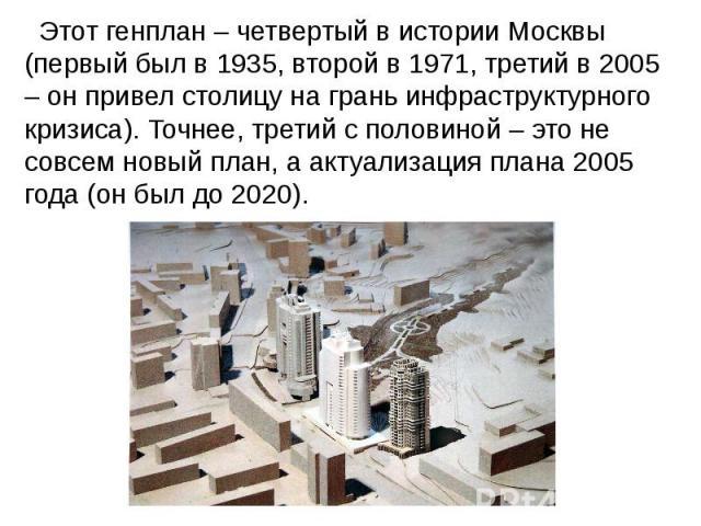 Этот генплан – четвертый в истории Москвы (первый был в 1935, второй в 1971, третий в 2005 – он привел столицу на грань инфраструктурного кризиса). Точнее, третий с половиной – это не совсем новый план, а актуализация плана 2005 года (он был до 2020).