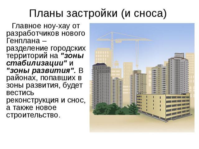 """Планы застройки (и сноса) Главное ноу-хау от разработчиков нового Генплана – разделение городских территорий на """"зоны стабилизации"""" и """"зоны развития"""". В районах, попавших в зоны развития, будет вестись реконструкция и снос, а так…"""