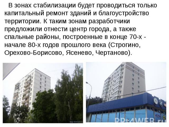 В зонах стабилизации будет проводиться только капитальный ремонт зданий и благоустройство территории. К таким зонам разработчики предложили отнести центр города, а также спальные районы, построенные в конце 70-х - начале 80-х годов прошлого века (Ст…