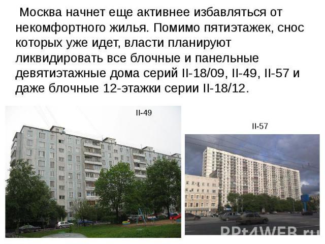 Москва начнет еще активнее избавляться от некомфортного жилья. Помимо пятиэтажек, снос которых уже идет, власти планируют ликвидировать все блочные и панельные девятиэтажные дома серий II-18/09, II-49, II-57 и даже блочные 12-этажки серии II-18/12. …