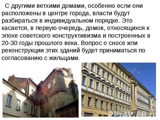 С другими ветхими домами, особенно если они расположены в центре города, власти будут разбираться в индивидуальном порядке. Это касается, в первую очередь, домов, относящихся к эпохе советского конструктивизма и построенных в 20-30 годы прошлого век…