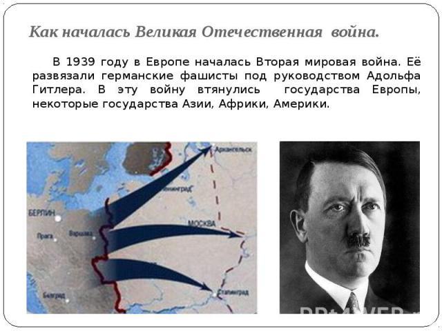 Как началась Великая Отечественная война. В 1939 году в Европе началась Вторая мировая война. Её развязали германские фашисты под руководством Адольфа Гитлера. В эту войну втянулись государства Европы, некоторые государства Азии, Африки, Америки.
