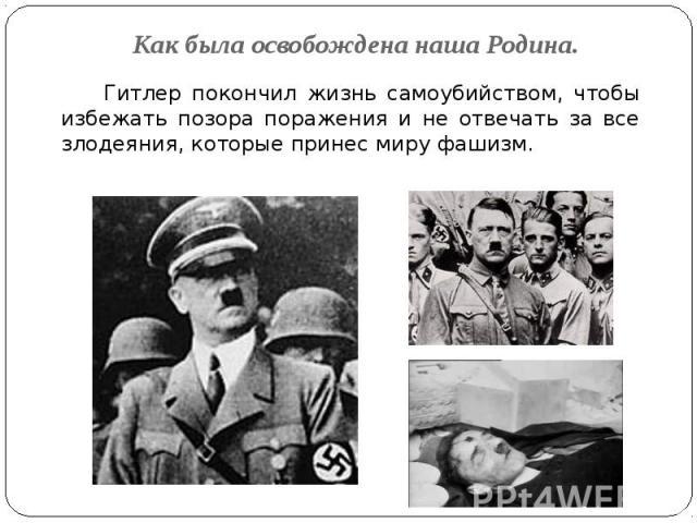 Как была освобождена наша Родина. Гитлер покончил жизнь самоубийством, чтобы избежать позора поражения и не отвечать за все злодеяния, которые принес миру фашизм.