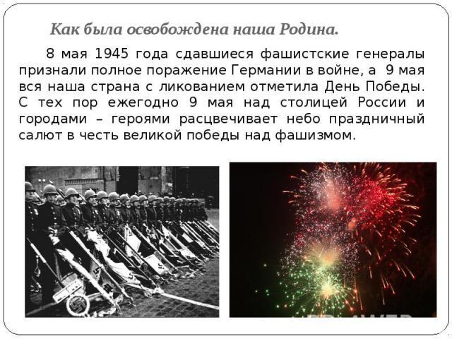 Как была освобождена наша Родина. 8 мая 1945 года сдавшиеся фашистские генералы признали полное поражение Германии в войне, а 9 мая вся наша страна с ликованием отметила День Победы. С тех пор ежегодно 9 мая над столицей России и городами – героями …