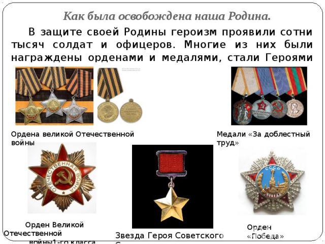 Как была освобождена наша Родина. В защите своей Родины героизм проявили сотни тысяч солдат и офицеров. Многие из них были награждены орденами и медалями, стали Героями Советского Союза.