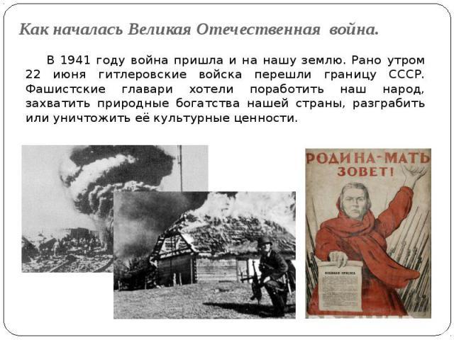 Как началась Великая Отечественная война. В 1941 году война пришла и на нашу землю. Рано утром 22 июня гитлеровские войска перешли границу СССР. Фашистские главари хотели поработить наш народ, захватить природные богатства нашей страны, разграбить и…