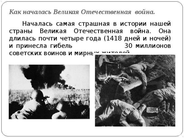Как началась Великая Отечественная война. Началась самая страшная в истории нашей страны Великая Отечественная война. Она длилась почти четыре года (1418 дней и ночей) и принесла гибель 30 миллионов советских воинов и мирных жителей.