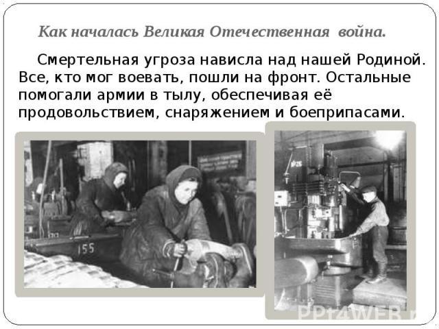 Как началась Великая Отечественная война. Смертельная угроза нависла над нашей Родиной. Все, кто мог воевать, пошли на фронт. Остальные помогали армии в тылу, обеспечивая её продовольствием, снаряжением и боеприпасами.