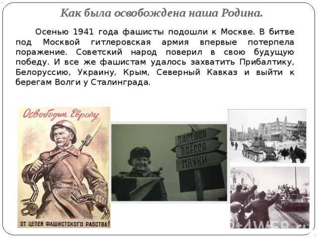 Как была освобождена наша Родина. Осенью 1941 года фашисты подошли к Москве. В битве под Москвой гитлеровская армия впервые потерпела поражение. Советский народ поверил в свою будущую победу. И все же фашистам удалось захватить Прибалтику, Белорусси…