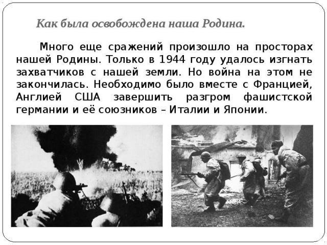 Как была освобождена наша Родина. Много еще сражений произошло на просторах нашей Родины. Только в 1944 году удалось изгнать захватчиков с нашей земли. Но война на этом не закончилась. Необходимо было вместе с Францией, Англией США завершить разгром…
