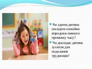Чи здатна дитина посидіти спокійно впродовж певного проміжку часу?Чи докладає ди