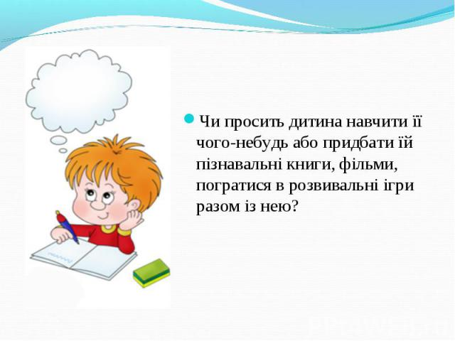 Чи просить дитина навчити її чого-небудь або придбати їй пізнавальні книги, фільми, погратися в розвивальні ігри разом із нею?
