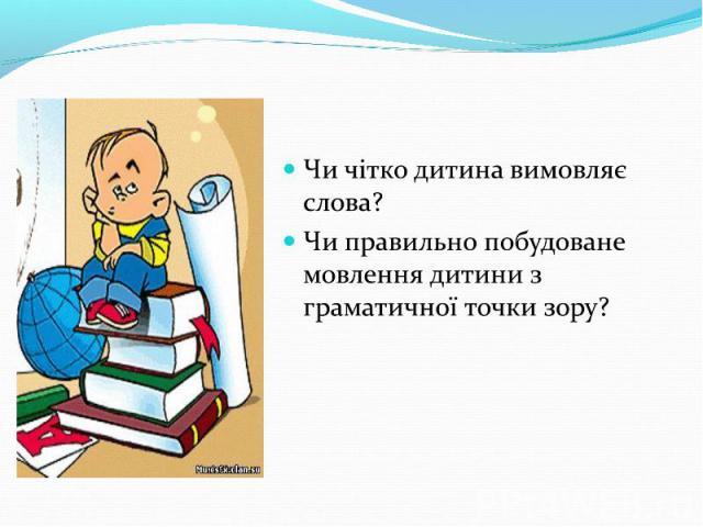 Чи чітко дитина вимовляє слова?Чи правильно побудоване мовлення дитини з граматичної точки зору?