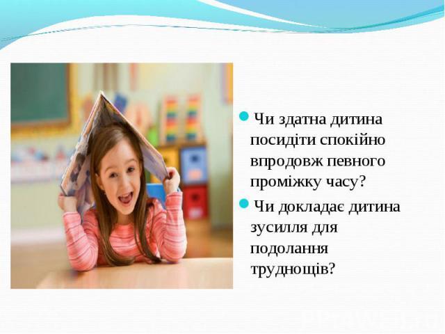 Чи здатна дитина посидіти спокійно впродовж певного проміжку часу?Чи докладає дитина зусилля для подолання труднощів?