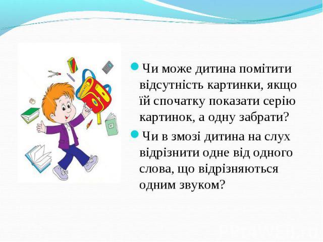 Чи може дитина помітити відсутність картинки, якщо їй спочатку показати серію картинок, а одну забрати?Чи в змозі дитина на слух відрізнити одне від одного слова, що відрізняються одним звуком?