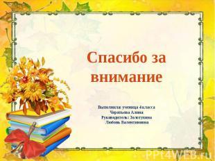 Спасибо за внимание Выполнила: ученица 4 класса Черятьева Алина Руководитель: Зо