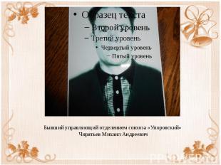 Бывший управляющий отделением совхоза «Упоровский» Чирятьев Михаил Андреевич