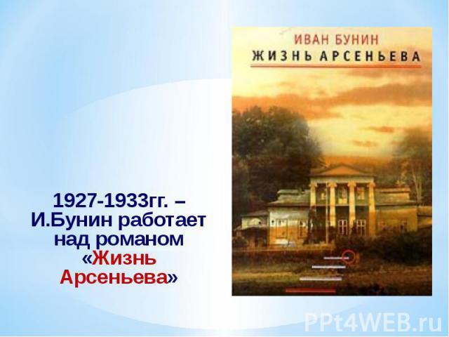 1927-1933гг. – И.Бунин работает над романом «Жизнь Арсеньева» 1927-1933гг. – И.Бунин работает над романом «Жизнь Арсеньева»