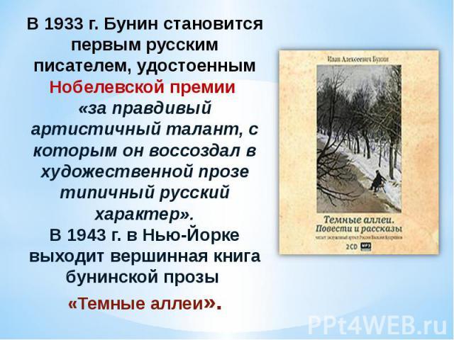 В 1933 г. Бунин становится первым русским писателем, удостоенным Нобелевской премии «за правдивый артистичный талант, с которым он воссоздал в художественной прозе типичный русский характер». В 1943 г. в Нью-Йорке выходит вершинная книга бунинской п…