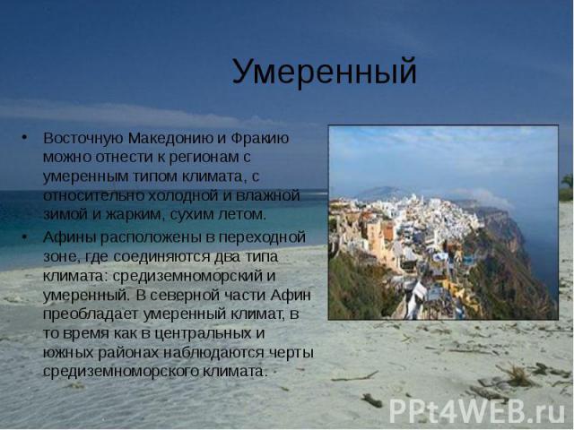 Восточную Македонию и Фракию можно отнести к регионам с умеренным типом климата, с относительно холодной и влажной зимой и жарким, сухим летом. Восточную Македонию и Фракию можно отнести к регионам с умеренным типом климата, с относительно холодной …