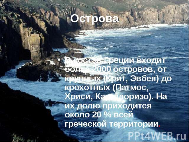В состав Греции входит более 2000 островов, от крупных (Крит, Эвбея) до крохотных (Патмос, Хриси, Кастелоризо). На их долю приходится около 20% всей греческой территории. В состав Греции входит более 2000 островов, от крупных (Крит, Эвбея) до …