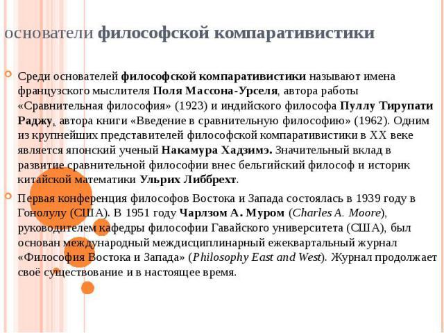 Среди основателей философской компаративистики называют имена французского мыслителя Поля Массона-Урселя, автора работы «Сравнительная философия» (1923) и индийского философа Пуллу Тирупати Раджу, автора книги «Введение в сравнительную философию» (1…