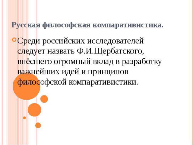 Среди российских исследователей следует назвать Ф.И.Щербатского, внёсшего огромный вклад в разработку важнейших идей и принципов философской компаративистики. Среди российских исследователей следует назвать Ф.И.Щербатского, внёсшего огромный вклад в…