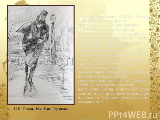 Окончив гимназию в 1828 г., Гоголь в декабре вместе с другим выпускником А. С. Данилевским (1809-1888), едет в Петербург. Испытывая денежные затруднения, безуспешно хлопоча о месте, Гоголь делает первые литературные пробы: в начале 1829 г. появляетс…